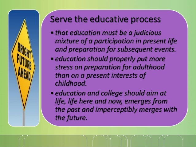Serve the educative process • that education must be a judicious mixture of a participation in present life and preparatio...