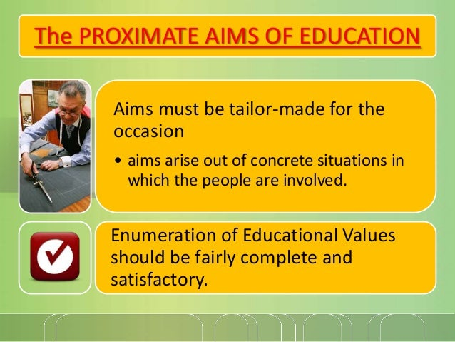 The PROXIMATE AIMS OF EDUCATION Aims must be tailor-made for the occasion • aims arise out of concrete situations in which...