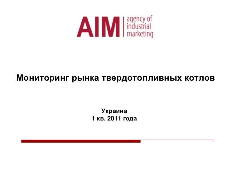 Мониторинг рынкатвердотопливных котловУкраина 1 кв. 2011 года<br />
