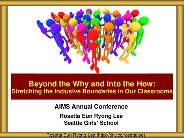 Beyond the Why and Into the How: Stretching the Inclusive Boundaries in Our Classrooms  AIMS Annual Conference Rosetta Eun...