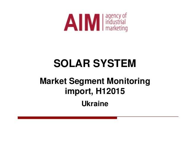 SOLAR SYSTEM Market Segment Monitoring import, H12015 Ukraine
