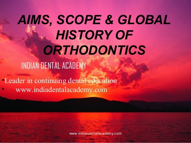 AIMS, SCOPE & GLOBAL HISTORY OF ORTHODONTICS INDIAN DENTAL ACADEMY •Leader in continuing dental education • www.indiadenta...
