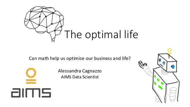 The optimal life Can math help us optimise our business and life? Alessandra Cagnazzo AIMS Data Scientist
