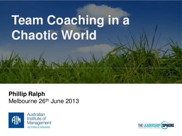 Team Coaching in a Chaotic World Phillip Ralph Melbourne 26th June 2013