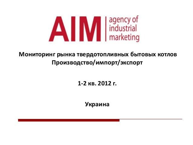 Мониторинг рынка твердотопливных бытовых котлов Производство/импорт/экспорт 1-2 кв. 2012 г. Украина