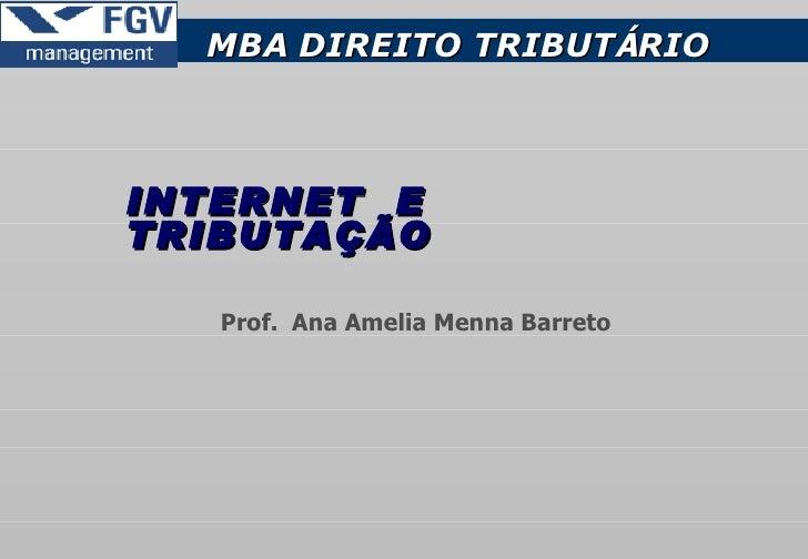 INTERNET   E   TRIBUTAÇÃO  MBA   DIREITO TRIBUT Á RIO Prof.  Ana Amelia Menna Barreto