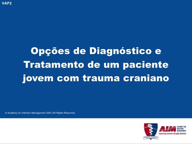 Opções de Diagnóstico e Tratamento de um paciente jovem com trauma craniano VAP2