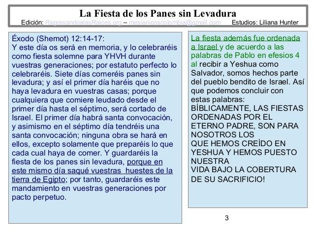 3 La Fiesta de los Panes sin Levadura Edición: RegresandoalasRaices.org – mesianicoscolombia@gmail.com Estudios: Liliana H...