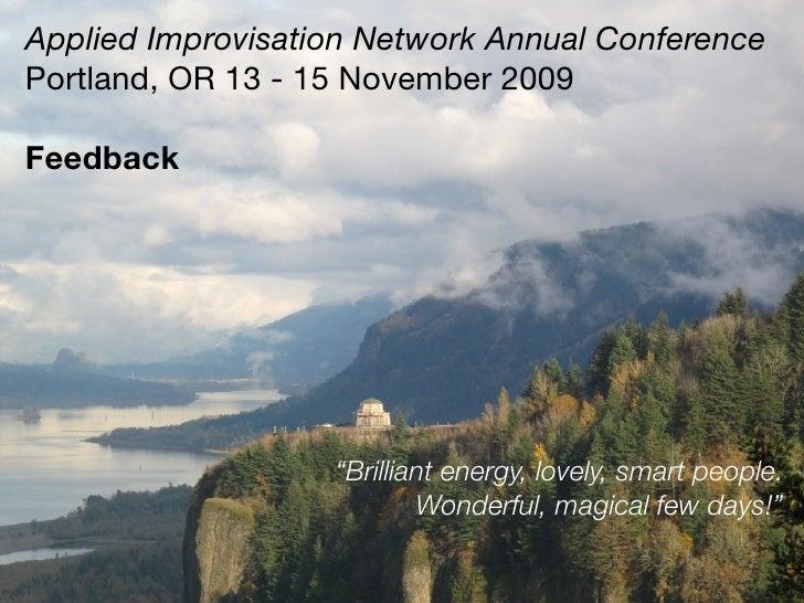 "Applied Improvisation Network Annual Conference Portland, OR 13 - 15 November 2009  Feedback                        ""Brill..."