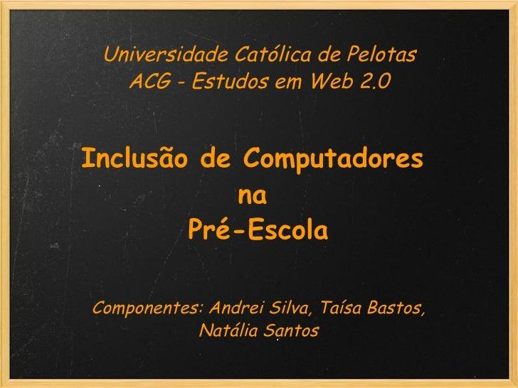 Universidade Católica de Pelotas ACG - Estudos em Web 2.0   Inclusão de Computadores  na  Pré-Escola    Componente...