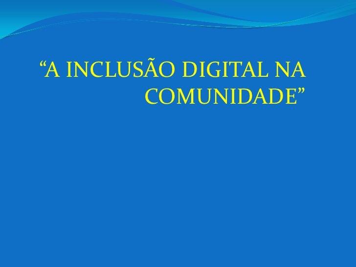 """""""A INCLUSÃO DIGITAL NA         COMUNIDADE"""""""