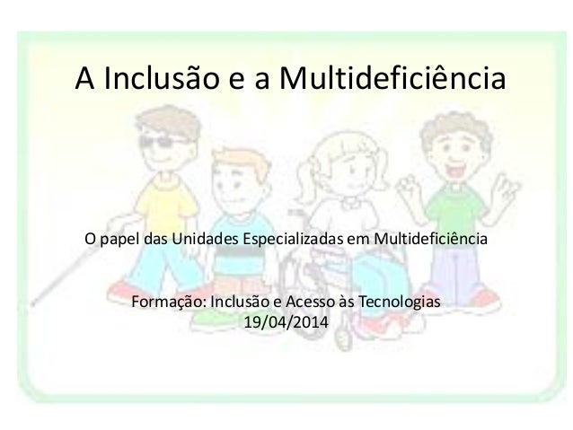 A Inclusão e a Multideficiência O papel das Unidades Especializadas em Multideficiência Formação: Inclusão e Acesso às Tec...
