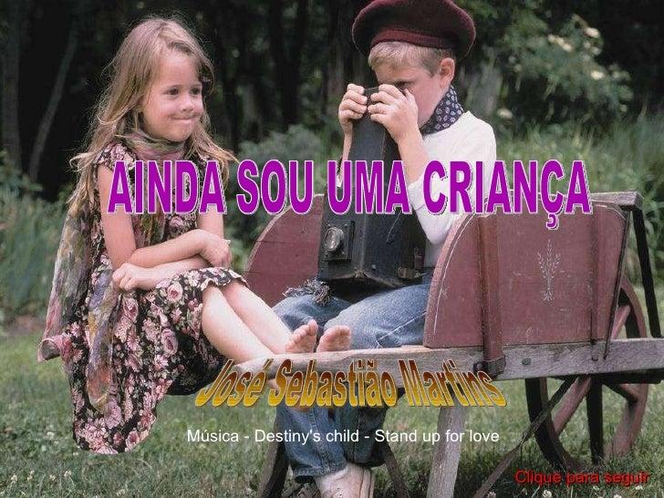 AINDA SOU UMA CRIANÇA José Sebastião Martins Música - Destiny's child - Stand up for love Clique para seguir