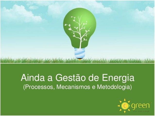 Ainda a Gestão de Energia (Processos, Mecanismos e Metodologia)