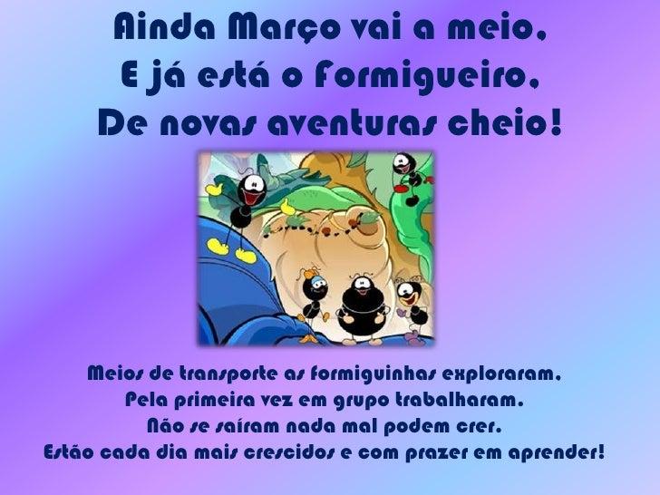 Ainda Março vai a meio, E já está o Formigueiro,De novas aventuras cheio!<br />Meios de transporte as formiguinhas explora...