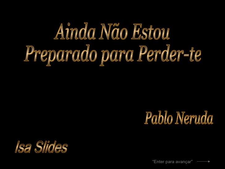 """Isa Slides Ainda Não Estou  Preparado para Perder-te Pablo Neruda """" Enter para avançar"""""""