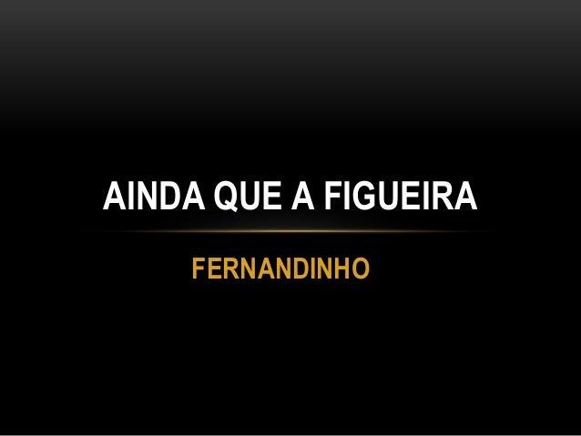 FERNANDINHO AINDA QUE A FIGUEIRA