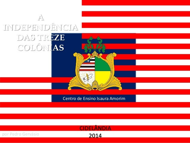 A INDEPENDÊNCIA DAS TREZE COLÔNIAS Centro de Ensino Isaura Amorim CIDELÂNDIA 2014por Pedro Gervásio