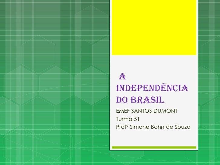 <ul>A INDEPENDÊNCIA DO BRASIL </ul><ul>EMEF SANTOS DUMONT Turma 51 Profª Simone Bohn de Souza </ul>