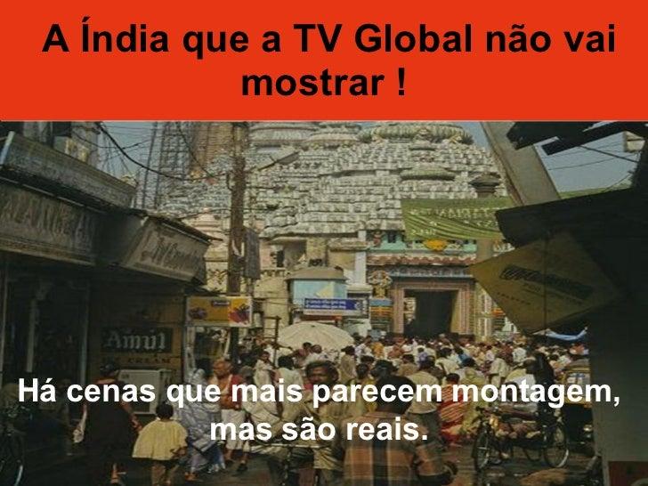 A Índia que a TV Global não vai mostrar ! Há cenas que mais parecem montagem, mas são reais.