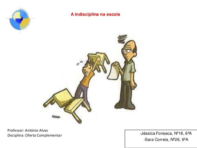 A indisciplina na escola  Professor: António Alves Disciplina: Oferta Complementar  -Jéssica Fonseca, Nº18, 6ºA -Sara Corr...
