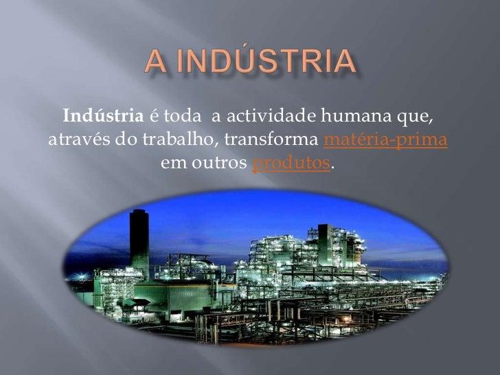 Indústria é toda a actividade humana que,através do trabalho, transforma matéria-prima             em outros produtos.