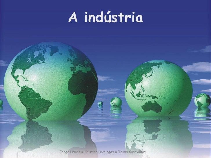 A indústriaJorge Lemos ■ Cristina Domingos ■ Telma Canavilhas