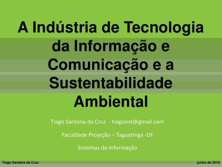 A Indústria de Tecnologia da Informação e Comunicação e a Sustentabilidade Ambiental<br />Tiago Santana da Cruz  - tiagosi...