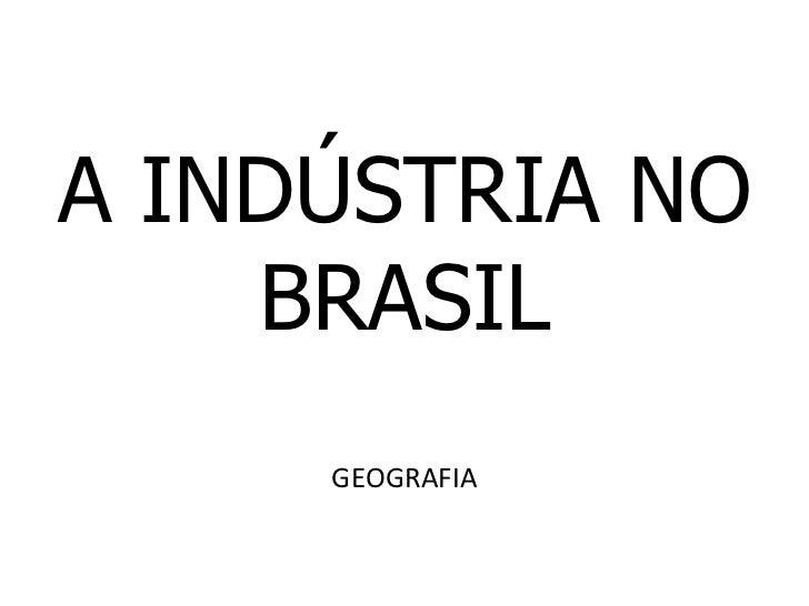 A INDÚSTRIA NO    BRASIL     GEOGRAFIA