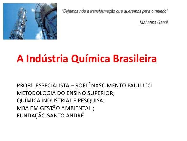 A Indústria Química Brasileira PROFª. ESPECIALISTA – ROELÍ NASCIMENTO PAULUCCI METODOLOGIA DO ENSINO SUPERIOR; QUÍMICA IND...