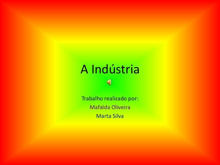 A Indústria <br />Trabalho realizado por:<br />Mafalda Oliveira<br />Marta Silva<br />