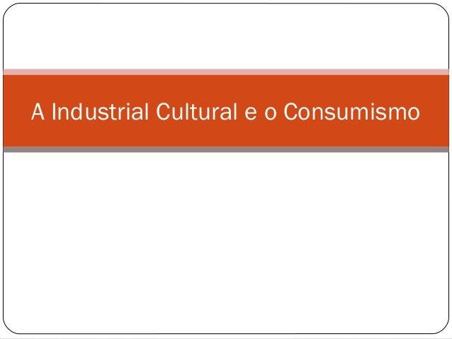 A Industrial Cultural e o Consumismo