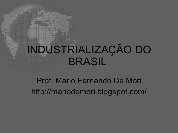INDUSTRIALIZAÇÃO DO       BRASIL  Prof. Mario Fernando De Mori http://mariodemori.blogspot.com/