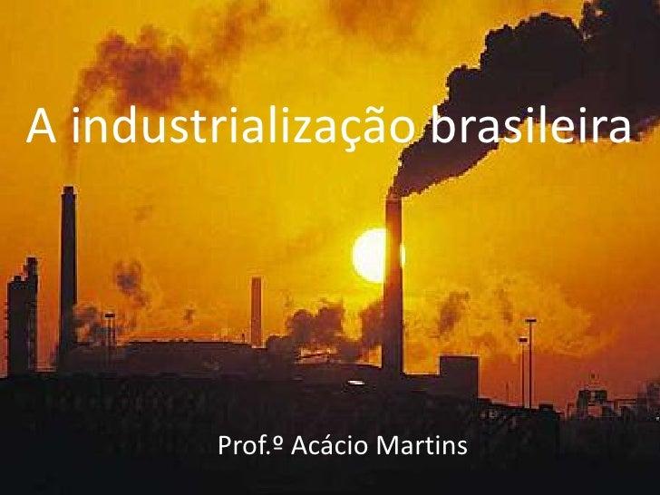 A industrialização brasileira         Prof.º Acácio Martins