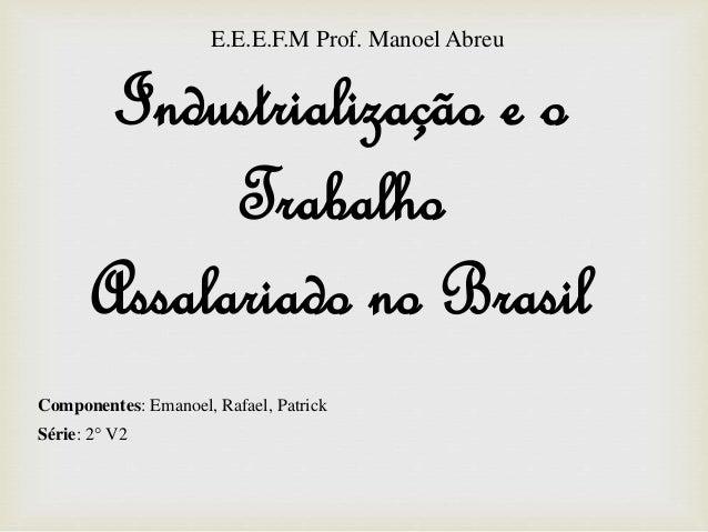 Industrialização e o Trabalho Assalariado no Brasil Componentes: Emanoel, Rafael, Patrick Série: 2° V2 E.E.E.F.M Prof. Man...