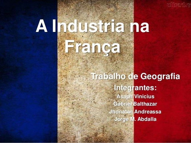 A Industria na França Trabalho de Geografia Integrantes: Asaph Vinicius Gabriel Balthazar Jhonatan Andreassa Jorge M. Abda...
