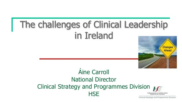 The challenges of Clinical Leadership in Ireland Áine Carroll National Director Clinical Strategy and Programmes Division ...