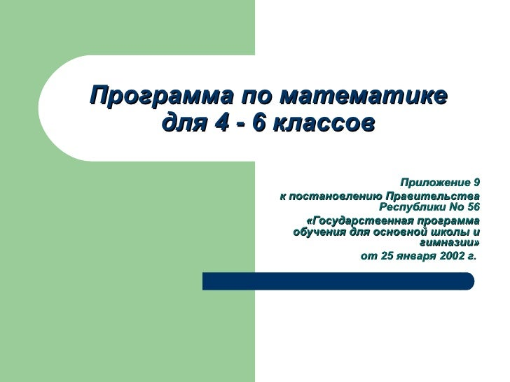 Программа по математике для 4  -  6 классов Приложение 9 к постановлению   Правительства Республики No 56 «Государственная...