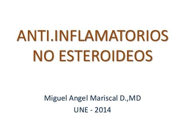 ANTI.INFLAMATORIOS NO ESTEROIDEOS Miguel Angel Mariscal D.,MD UNE - 2014