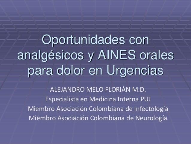 Oportunidades conanalgésicos y AINES orales  para dolor en Urgencias       ALEJANDRO MELO FLORIÁN M.D.     Especialista en...