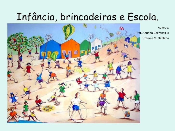 Infância, brincadeiras e Escola. Autoras: Prof. Adriana Beltranelli e Renata M. Santana