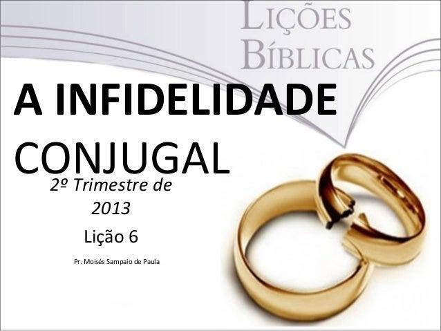 A INFIDELIDADECONJUGAL2º Trimestre de2013Lição 6Pr. Moisés Sampaio de Paula