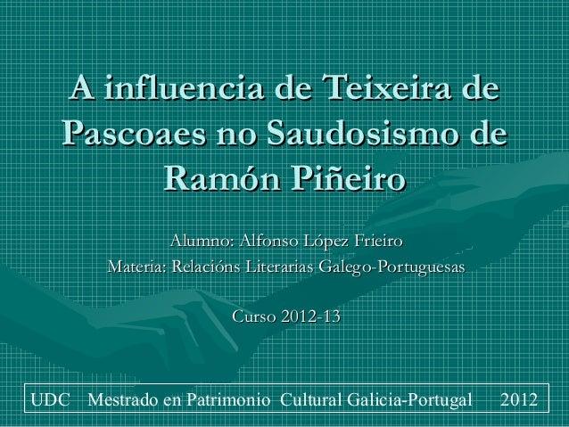 A influencia de Teixeira de   Pascoaes no Saudosismo de         Ramón Piñeiro                  Alumno: Alfonso López Friei...