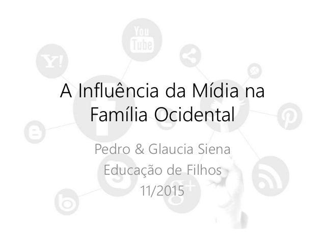 A Influência da Mídia na Família Ocidental Pedro & Glaucia Siena Educação de Filhos 11/2015