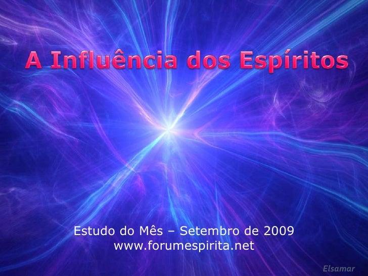 A Influência dos Espíritos<br />Estudo do Mês – Setembro de 2009<br />www.forumespirita.net<br />Elsamar<br />
