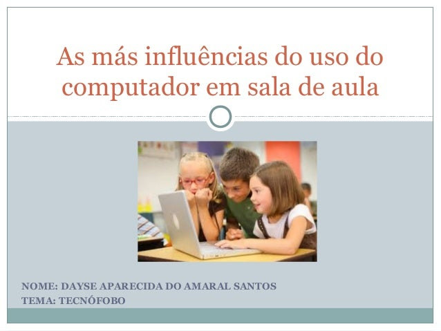NOME: DAYSE APARECIDA DO AMARAL SANTOS TEMA: TECNÓFOBO As más influências do uso do computador em sala de aula