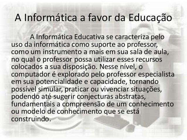 A Informática a favor da Educação A Informática Educativa se caracteriza pelo uso da informática como suporte ao professor...