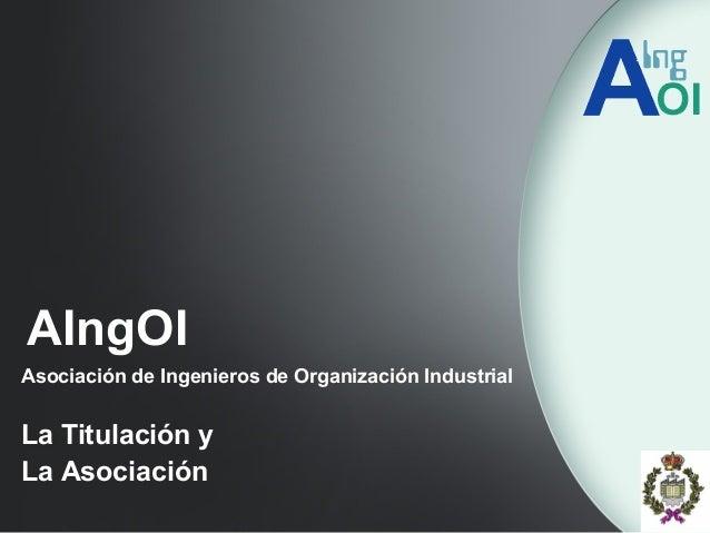 AIngOI Asociación de Ingenieros de Organización Industrial La Titulación y La Asociación