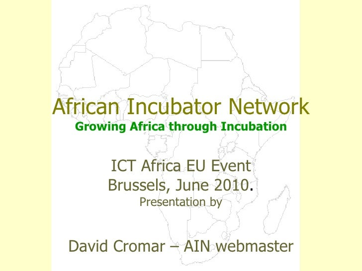 African Incubator Network Growing Africa through Incubation ICT Africa EU Event Brussels, June 2010 . Presentation by Davi...