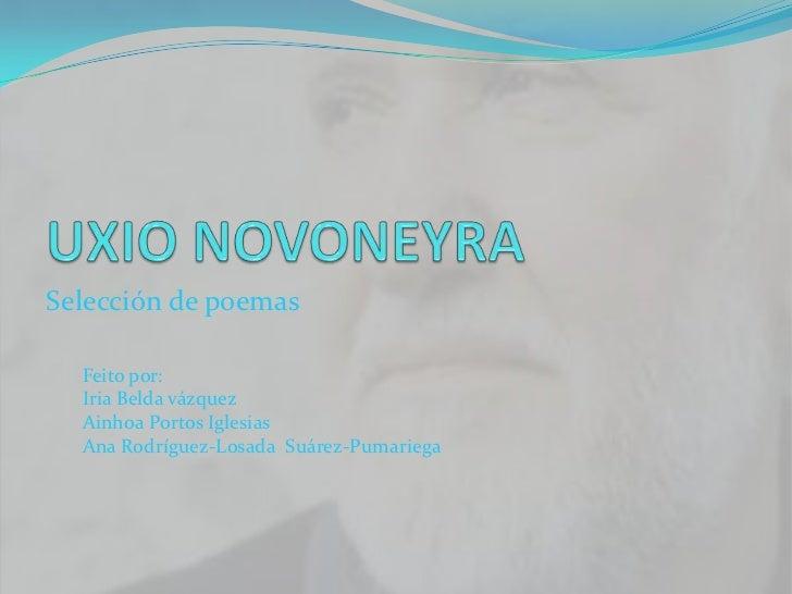 UXIO NOVONEYRA<br />Selección de poemas <br />Feito por: <br />IriaBeldavázquez<br />Ainhoa Portos Iglesias<br />Ana Rodrí...
